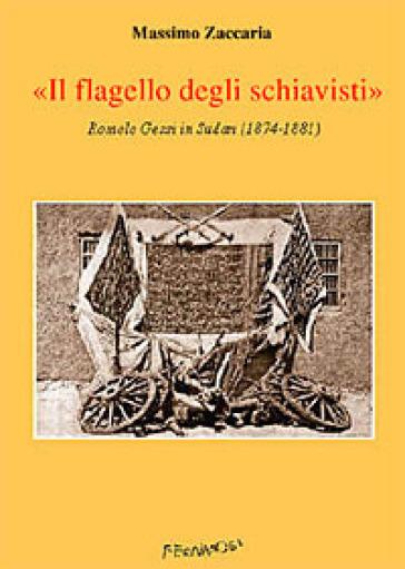 Il flagello degli schiavisti. Romolo Gessi in Sudan (1874-1881) - Massimo Zaccaria |