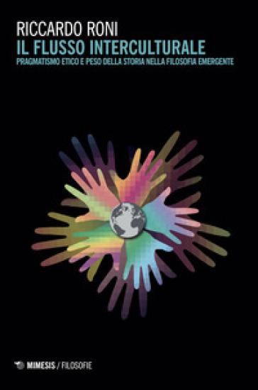 Il flusso interculturale. Pragmatismo etico e peso della storia nella filosofia emergente - Riccardo Roni | Rochesterscifianimecon.com