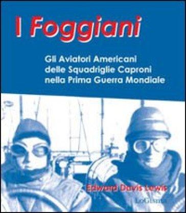 I foggiani. Gli aviatori americani delle squadriglie Capronio nella prima guerra mondiale - Edward D. Lewsi pdf epub