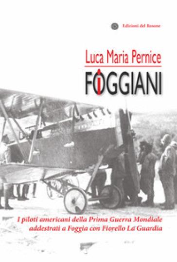 I foggiani. I piloti americani della Prima guerra mondiale addestrati a Foggia con Fiorello La Guardia - Luca Maria Pernice |