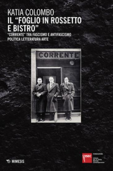 Il «foglio in rossetto e bistro». «Corrente» tra fascismo e antifascismo, politica, letteratura, arte - Katia Colombo |