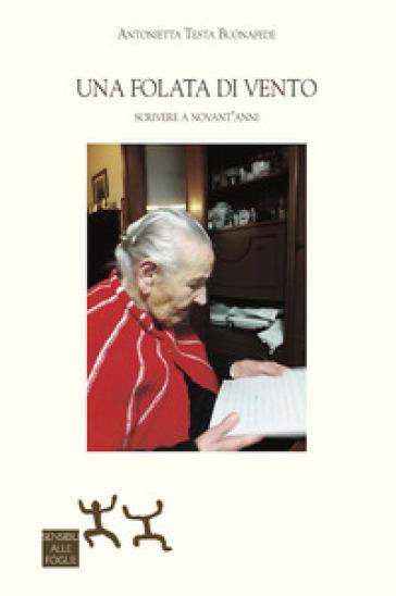 Una folata di vento. Scrivere a novant'anni - Antonietta Testa Buonafede |