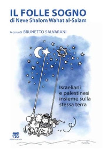 Il folle sogno di Neve Shalom Wahat al-Salam. Israeliani e palestinesi insieme sulla stessa terra - B. Salvarani  