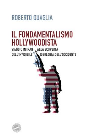 Il fondamentalismo hollywoodista. Viaggio in Iran alla scoperta dell'invisibile ideologia dell'Occidente - Roberto Quaglia   Rochesterscifianimecon.com
