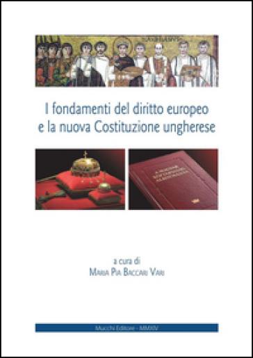 I fondamenti del diritto europeo e la nuova Costituzione ungherese. Ediz. italiana e inglese - M. P. Baccari Vari | Rochesterscifianimecon.com