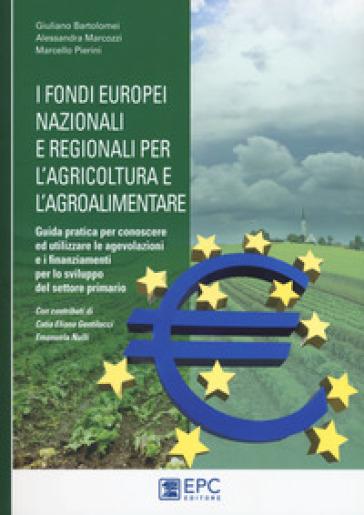 I fondi europei nazionali e regionali per l'agricoltura e l'agroalimentare. Guida pratica per conoscere ed utilizzare le agevolazioni e i finanziamenti per lo sviluppo del settore primario - Giuliano Bartolomei  