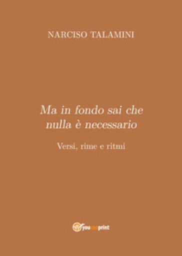 Ma in fondo sai che nulla è necessario. Versi, rime e ritmi - Narciso Talamini | Kritjur.org