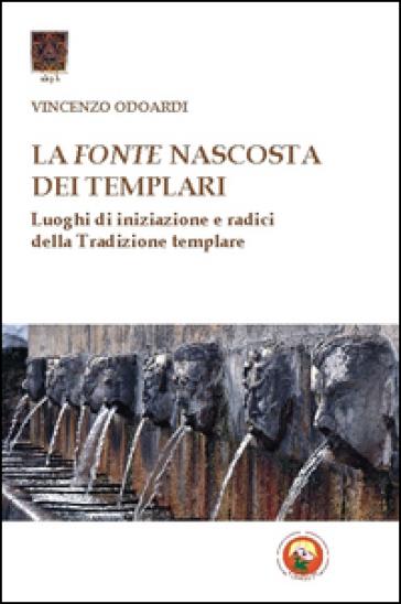 La fonte nascosta dei Templari. Luoghi di iniziazione e radici della tradizione templare - Vincenzo Odoardi pdf epub