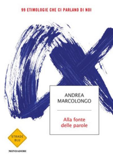 Alla fonte delle parole. 99 etimologie che ci parlano di noi - Andrea Marcolongo | Jonathanterrington.com