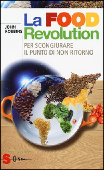 La food revolution. Per scongiurare il punto di non ritorno - John Robbins |