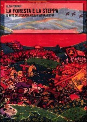 La foresta e la steppa. Il mito dell'Eurasia nella cultura russa - Aldo Ferrari | Ericsfund.org