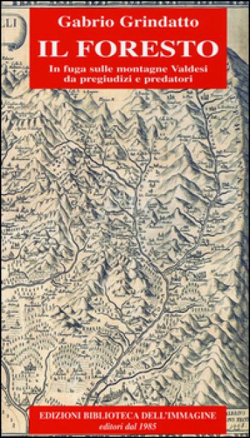 Il foresto. In fuga sulle montagne Valdesi da pregiudizi e predatori - Gabrio Grindatto |