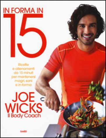 In forma in 15. Ricette e allenamenti da 15 minuti per mantenersi magri, sani e in forma - Joe Wicks |
