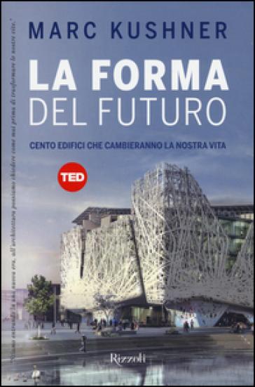 La forma del futuro. Cento edifici che cambieranno la nostra vita - Marc Kushner |