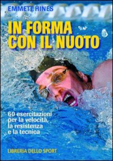 In forma con il nuoto. 60 esercitazioni per la velocità, la resistenza e la tecnica - Emmett Hines |