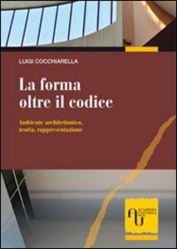 La forma oltre il codice. Ambiente architettonico, teoria, rappresentazione - Luigi Cocchiarella |