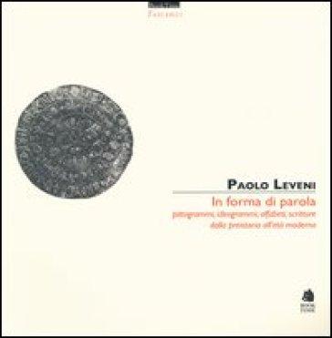 In forma di parola. Pittogrammi, ideogrammi, alfabeti, scritture dalla preistoria all'età moderna - Paolo Leveni |