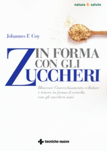 In forma con gli zuccheri. Bloccare l'invecchiamento cellulare e tenere in forma il cervello con gli zuccheri sani - Johannes F. Coy |