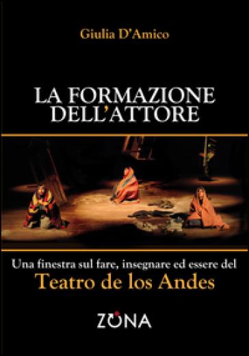 La formazione dell'attore. Una finestra sul fare, insegnare ed essere del Teatro de los Andes - Giulia D'Amico | Thecosgala.com