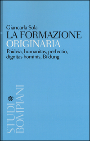 La formazione originaria. Paideia, humanitas, perfectio, dignitas hominis, Bildung - Giancarla Sola  