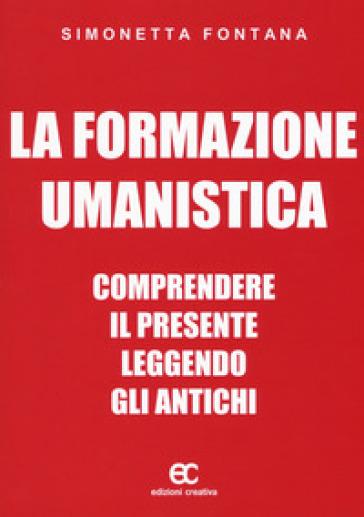 La formazione umanistica. Comprendere il presente leggendo gli antichi - Simonetta Fontana |