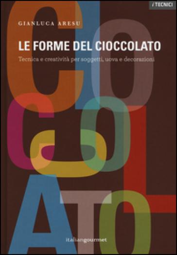 Le forme del cioccolato. Tecnica e creatività per soggetti, uova e decorazioni - Gianluca Aresu   Thecosgala.com