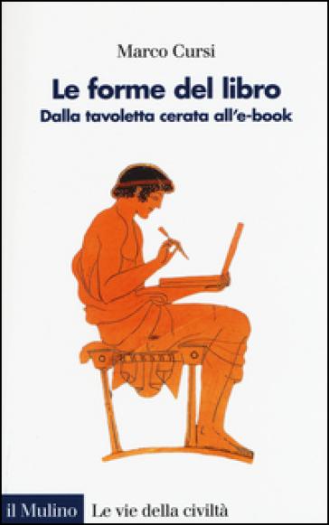 Le forme del libro. Dalla tavoletta cerata all'e-book - Marco Cursi pdf epub