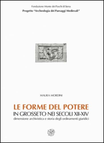 Le forme del potere in Grosseto nei secoli XII-XIV. Dimensione archivistica e storia degli ordinamenti giuridici. Con CD-ROM - Maura Mordini |