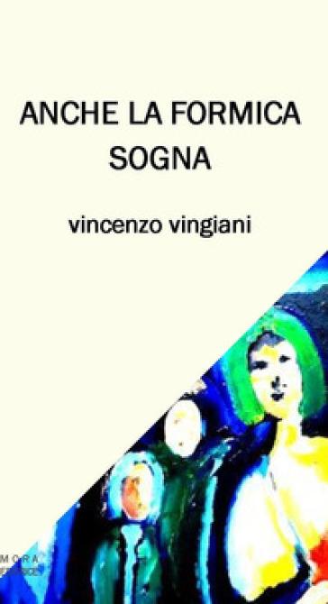 Anche la formica sogna. Testo italiano e napoletano. Ediz. bilingue - Vincenzo Vingiani |