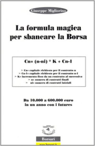 La formula magica per sbancare la borsa. Da 10.000 a 60.000 euro in un anno con i futures - Giuseppe Migliorino  