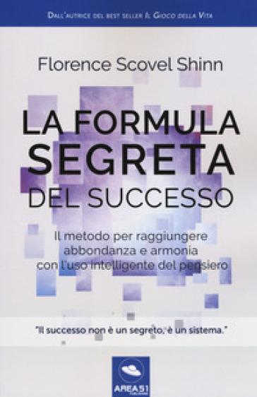 La formula segreta del successo. Il metodo per raggiungere abbondanza e armonia con l'uso intelligente del pensiero - Florence Scovel Shinn |