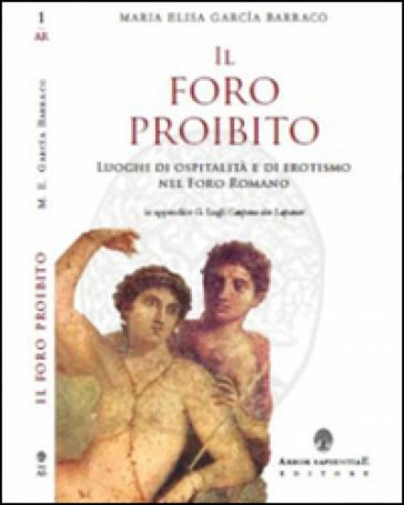 Il foro proibito. Luoghi di ospitalità e di erotismo nel Foro Romano - Maria Elisa Garcia Barraco |