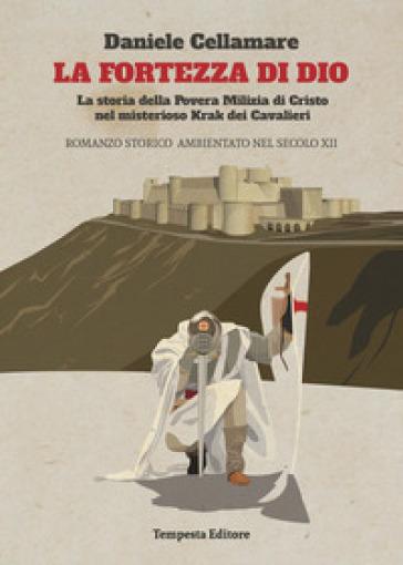 La fortezza di Dio. La storia della povera milizia di Cristo nel misterioso krak dei cavalieri - Daniele Cellamare |