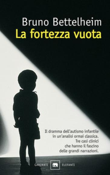 La fortezza vuota. L'autismo infantile e la nascita del sé - Bruno Bettelheim  
