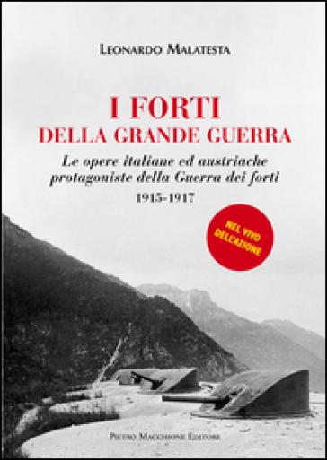 I forti della grande guerra. Le opere italiane ed austriache protagoniste della guerra dei forti (1915-1917) - Leonardo Malatesta  