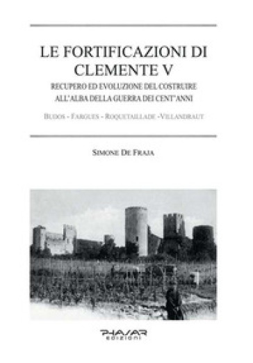 Le fortificazioni di Clemente V. Recupero ed evoluzione del costruire all'alba della guerra dei cent'anni - Simone De Fraja |