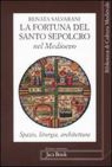 La fortuna del Santo Sepolcro nel Medioevo. Spazio, liturgia, architettura - Renata Salvarani | Rochesterscifianimecon.com