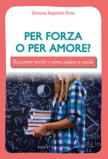 Per forza o per amore? Riscoprire perché e come andare a scuola - Simona Segoloni Ruta | Thecosgala.com