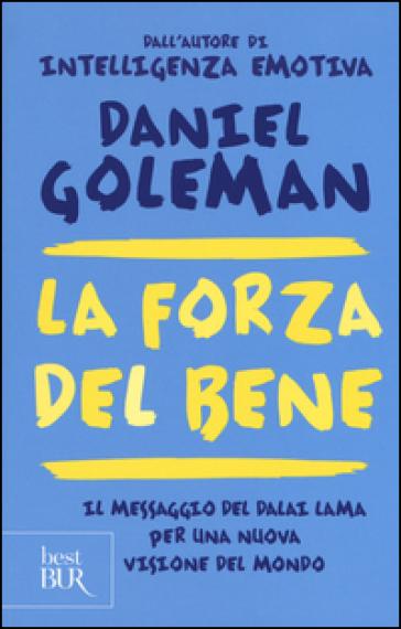 La forza del bene. Il messaggio del Dalai Lama per una nuova visione del mondo - Daniel Goleman | Rochesterscifianimecon.com