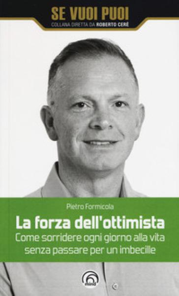 La forza dell'ottimista. Come sorridere ogni giorno alla vita senza passare per un imbecille - Pietro Formicola |