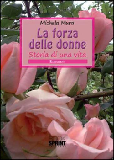 La forza delle donne. Storia di una vita - Michela Mura |