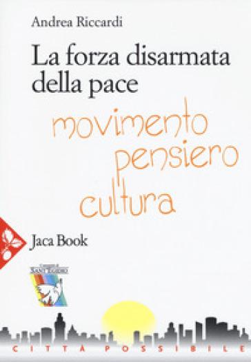 La forza disarmata della pace. Movimento, pensiero, cultura - Andrea Riccardi |