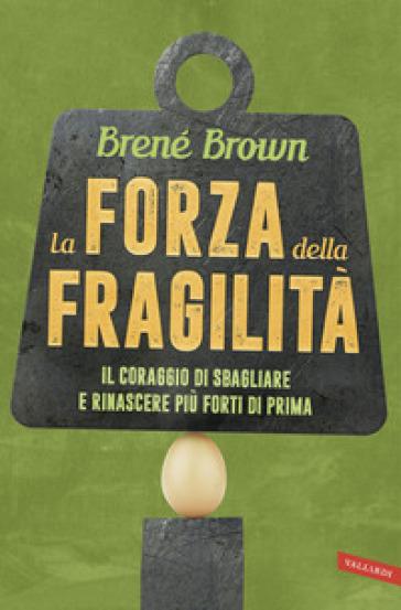 La forza della fragilità. Il coraggio di sbagliare e rinascere più forti di prima - Brené Brown |