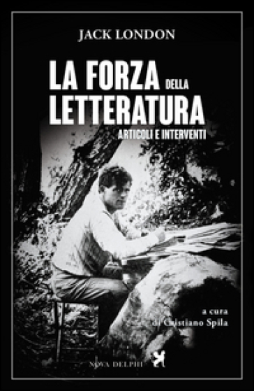 La forza della letteratura. Articoli e interventi - Jack London  