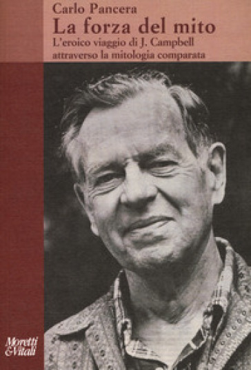 La forza del mito. L'eroico viaggio di J. Campbell attraverso la mitologia comparata - Carlo Pancera | Kritjur.org