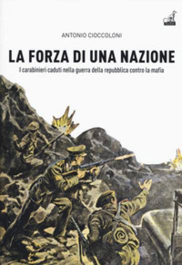 La forza di una nazione. I carabinieri caduti nella guerra della repubblica contro la mafia - Antonio Cioccoloni |