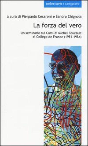 La forza del vero. Un seminario sui corsi di Michel Foucault al Collège de France (1981-1984) - P. Cesarono |
