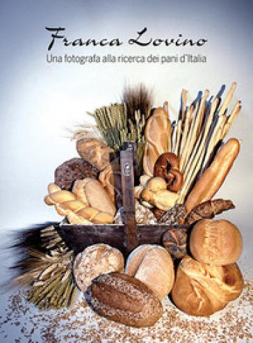 Una fotografa alla ricerca dei pani d'Italia. Ediz. illustrata - Franca Lovino  