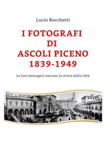 I fotografi di Ascoli Piceno 1839-1949. Le loro immagini narrano la storia della città. Ediz. illustrata - Lucio Rocchetti  