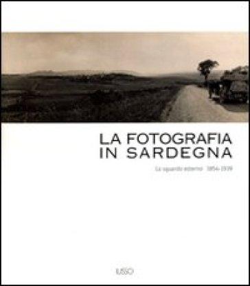 La fotografia in Sardegna. Lo sguardo esterno 1854-1939. Ediz. illustrata - Marina Miraglia   Rochesterscifianimecon.com
